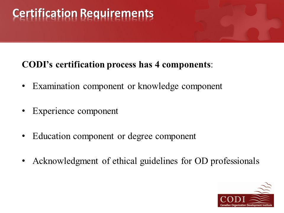 CODI's certification process has 4 components: Examination component or knowledge component Experience component Education component or degree component Acknowledgment of ethical guidelines for OD professionals
