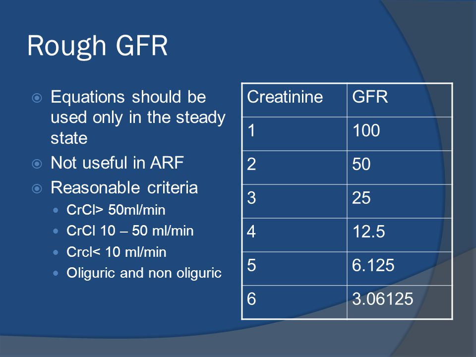 Rough GFR  Equations should be used only in the steady state  Not useful in ARF  Reasonable criteria CrCl> 50ml/min CrCl 10 – 50 ml/min Crcl< 10 ml