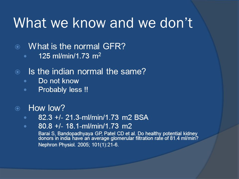 What we know and we don't  What is the normal GFR? 125 ml/min/1.73 m 2  Is the indian normal the same? Do not know Probably less !!  How low? 82.3