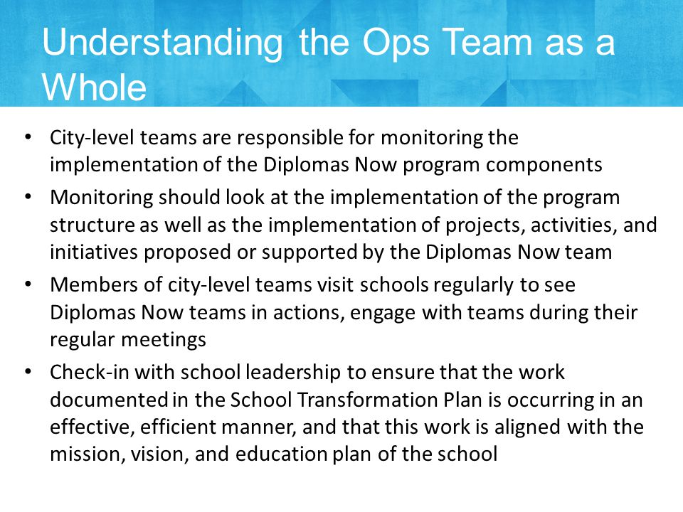 City-level teams are responsible for monitoring the implementation of the Diplomas Now program components Monitoring should look at the implementation of the program structure as well as the implementation of projects, activities, and initiatives proposed or supported by the Diplomas Now team Members of city-level teams visit schools regularly to see Diplomas Now teams in actions, engage with teams during their regular meetings Check-in with school leadership to ensure that the work documented in the School Transformation Plan is occurring in an effective, efficient manner, and that this work is aligned with the mission, vision, and education plan of the school Understanding the Ops Team as a Whole