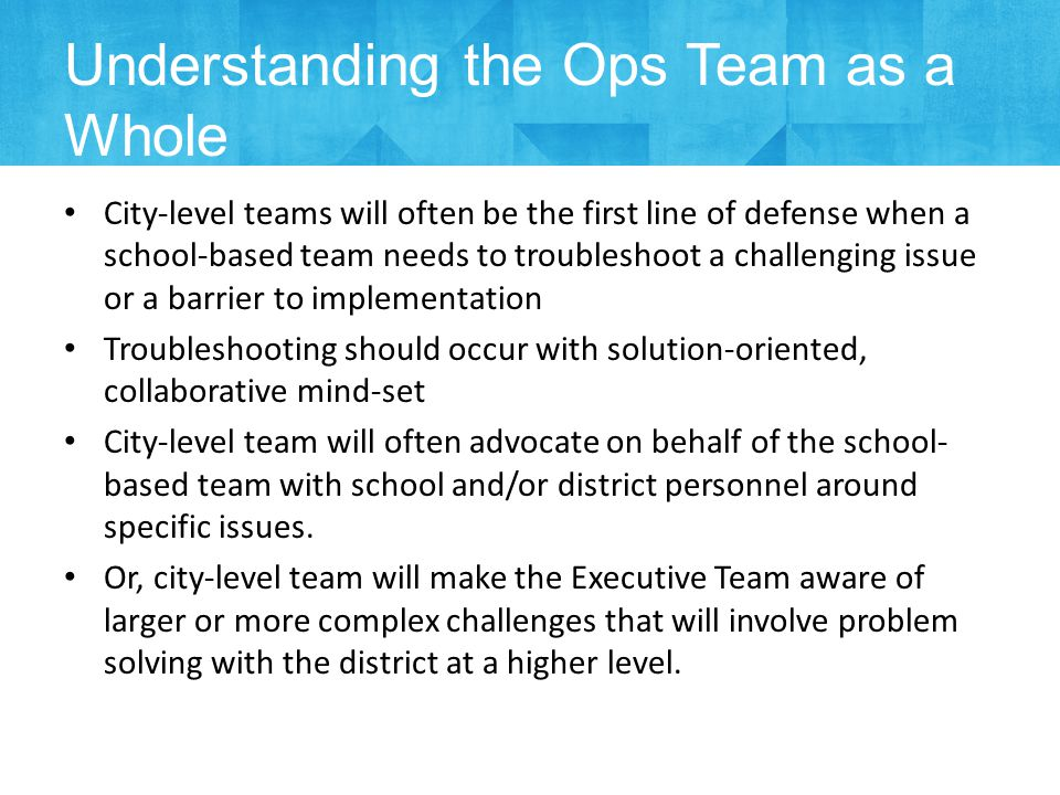 City-level teams will often be the first line of defense when a school-based team needs to troubleshoot a challenging issue or a barrier to implementation Troubleshooting should occur with solution-oriented, collaborative mind-set City-level team will often advocate on behalf of the school- based team with school and/or district personnel around specific issues.