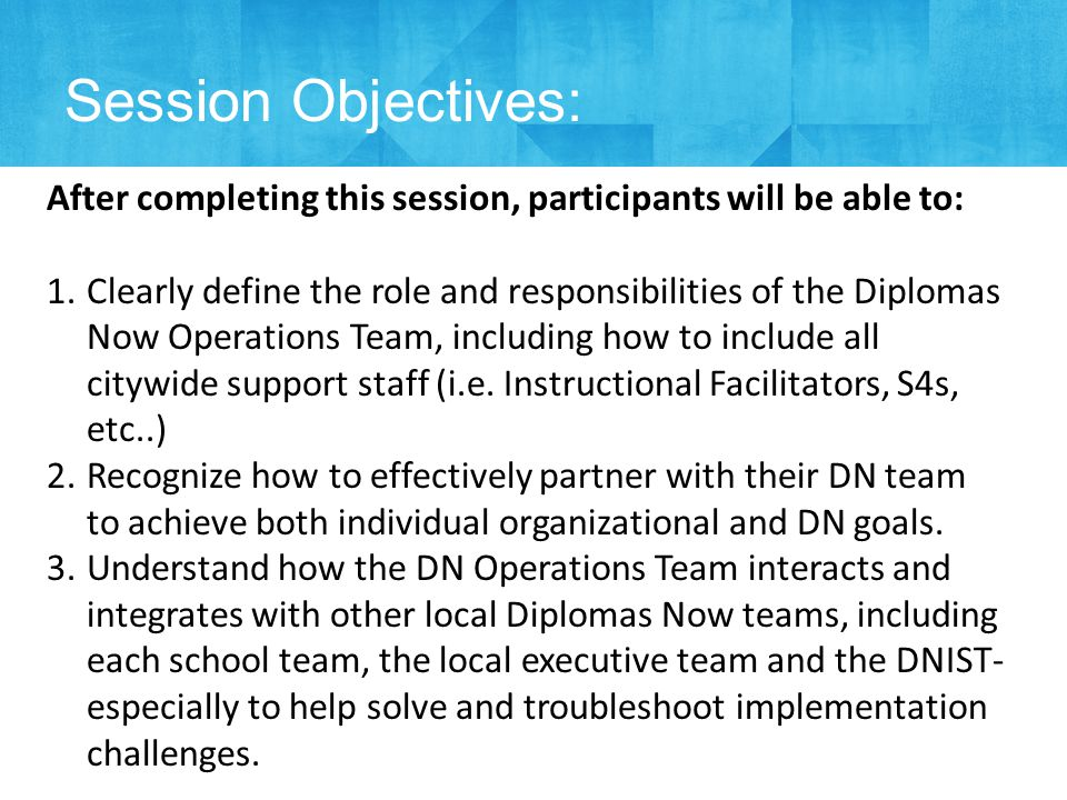 Session Objectives: After completing this session, participants will be able to: 1.Clearly define the role and responsibilities of the Diplomas Now Operations Team, including how to include all citywide support staff (i.e.
