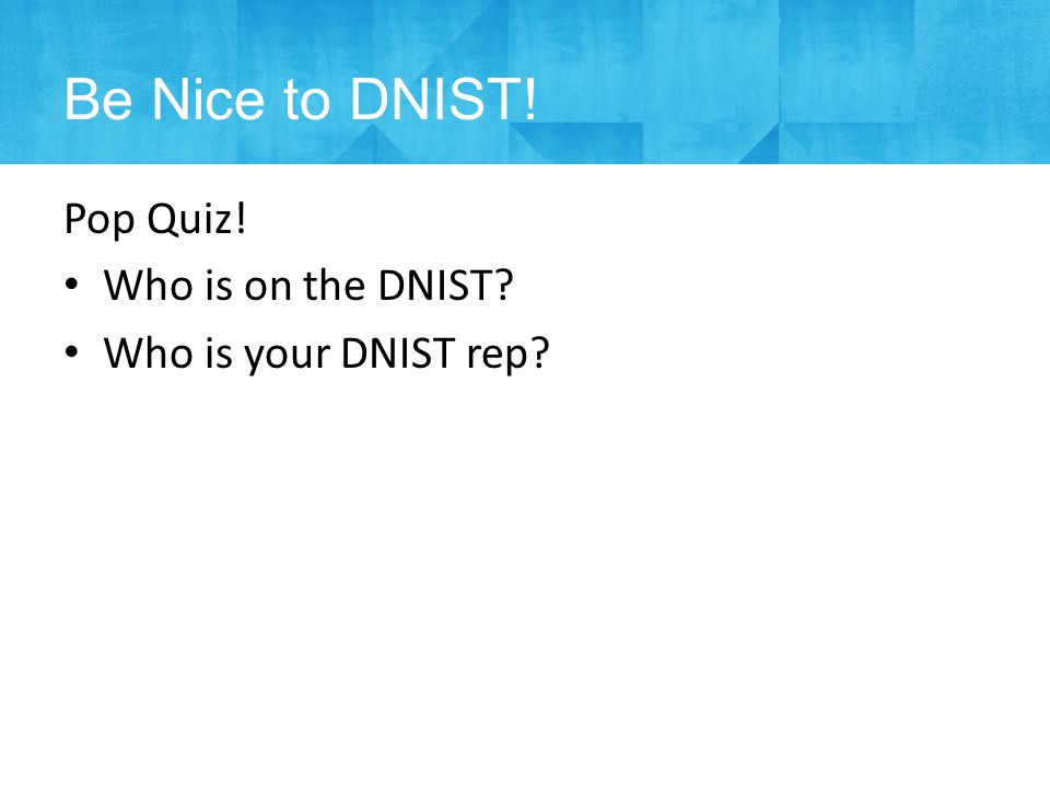 Pop Quiz! Who is on the DNIST Who is your DNIST rep Be Nice to DNIST!