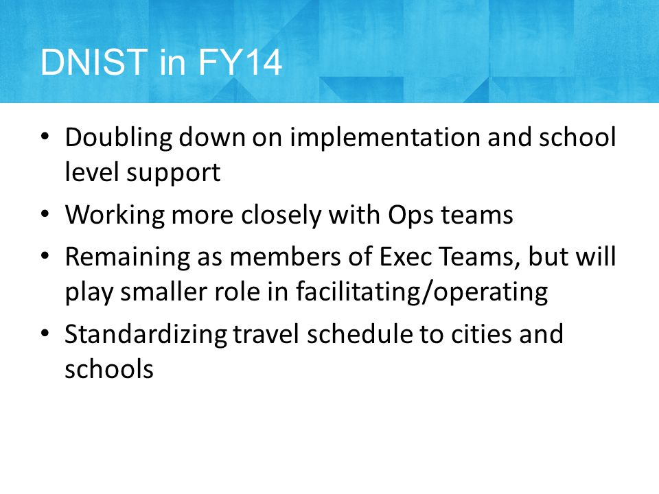 Doubling down on implementation and school level support Working more closely with Ops teams Remaining as members of Exec Teams, but will play smaller role in facilitating/operating Standardizing travel schedule to cities and schools DNIST in FY14