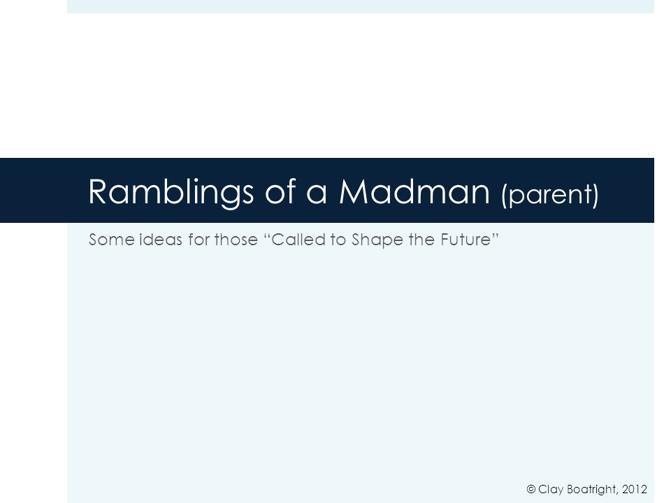 "Ramblings of a Madman (parent) Some ideas for those ""Called to Shape the Future"" © Clay Boatright, 2012"