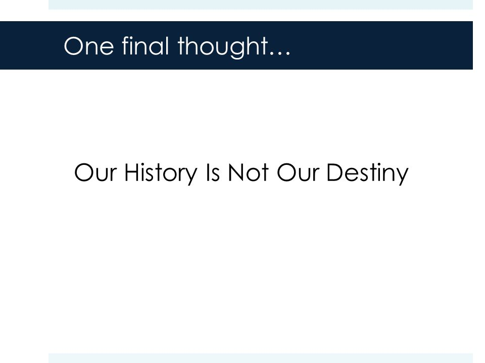 One final thought… Our History Is Not Our Destiny