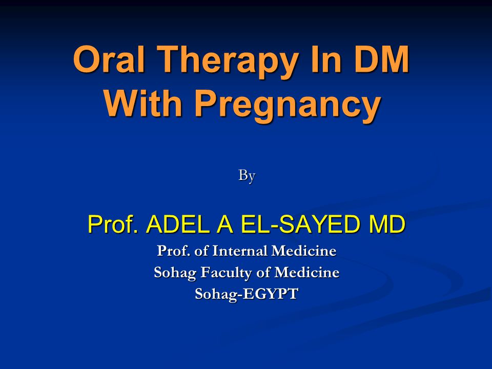 Oral Therapy In DM With Pregnancy By Prof. ADEL A EL-SAYED MD Prof. of Internal Medicine Sohag Faculty of Medicine Sohag-EGYPT