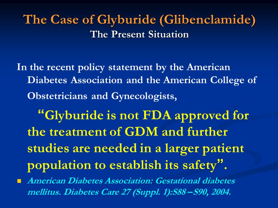 The Case of Glyburide (Glibenclamide) The Present Situation In the recent policy statement by the American Diabetes Association and the American Colle