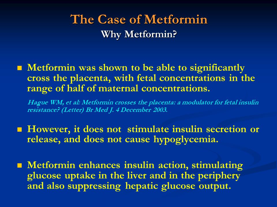 The Case of Metformin Why Metformin? Metformin was shown to be able to significantly cross the placenta, with fetal concentrations in the range of hal