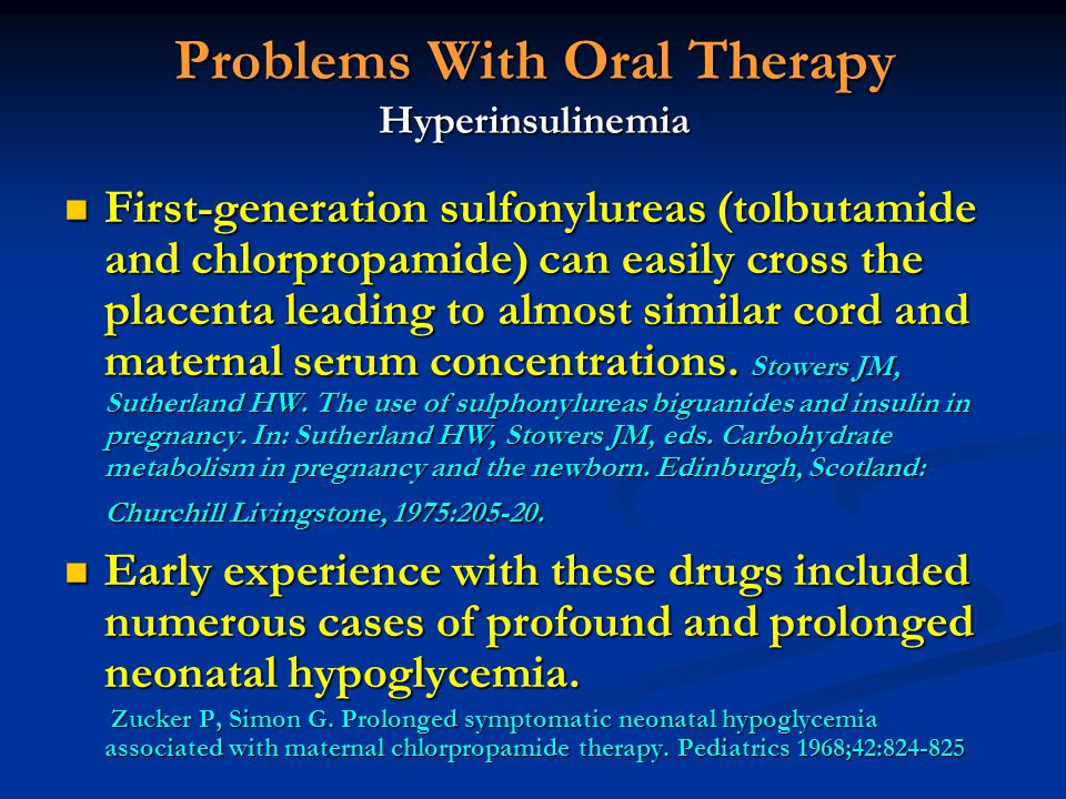 Problems With Oral Therapy Hyperinsulinemia First-generation sulfonylureas (tolbutamide and chlorpropamide) can easily cross the placenta leading to a