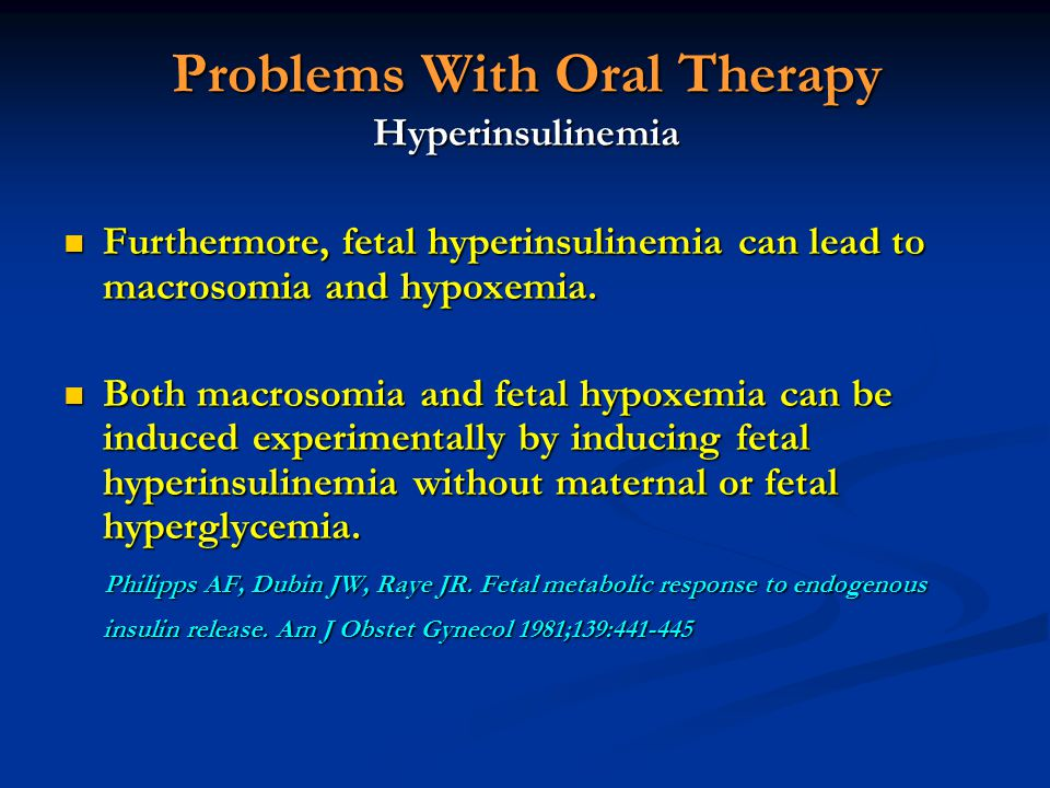 Problems With Oral Therapy Hyperinsulinemia Furthermore, fetal hyperinsulinemia can lead to macrosomia and hypoxemia. Furthermore, fetal hyperinsuline