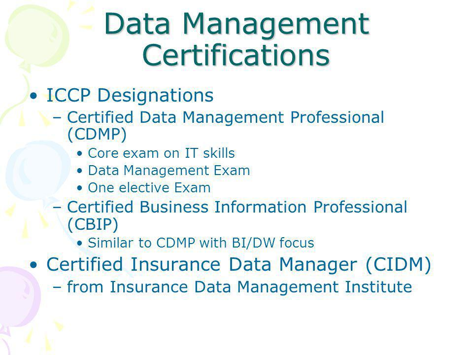 Data Management Certifications ICCP Designations –Certified Data Management Professional (CDMP) Core exam on IT skills Data Management Exam One elective Exam –Certified Business Information Professional (CBIP) Similar to CDMP with BI/DW focus Certified Insurance Data Manager (CIDM) –from Insurance Data Management Institute