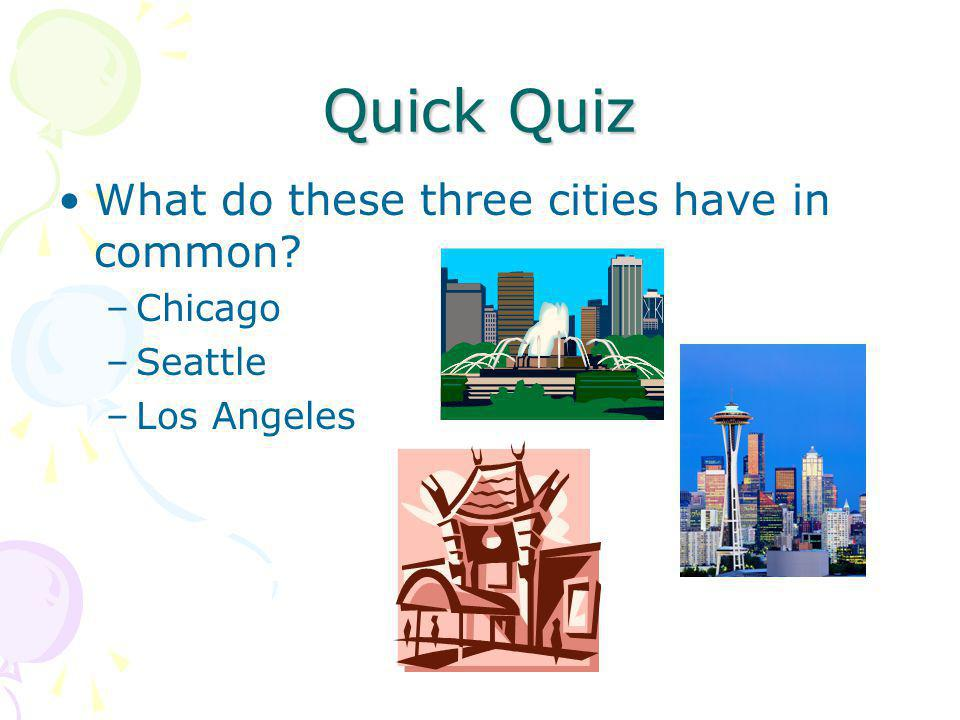 Quick Quiz What do these three cities have in common –Chicago –Seattle –Los Angeles