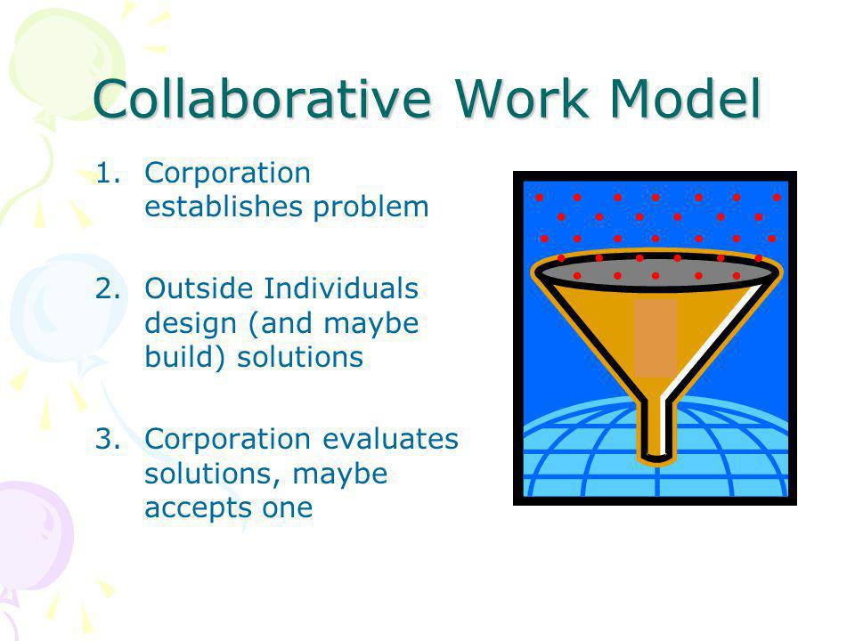 Collaborative Work Model 1.Corporation establishes problem 2.Outside Individuals design (and maybe build) solutions 3.Corporation evaluates solutions, maybe accepts one