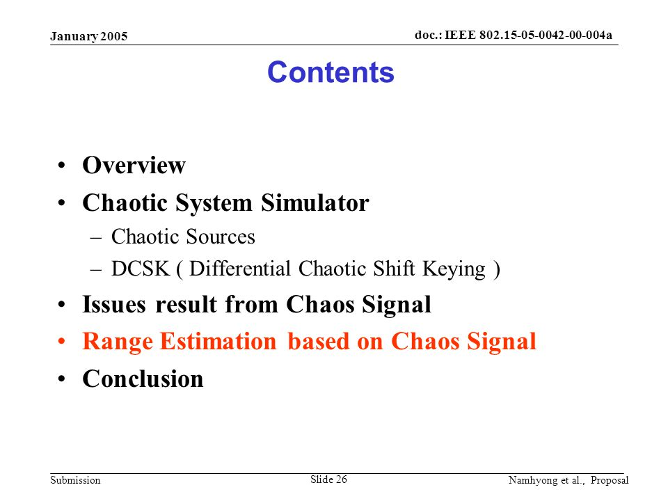 doc.: IEEE 802.15-05-0042-00-004a Submission January 2005 Namhyong et al., Proposal Slide 26 Contents Overview Chaotic System Simulator –Chaotic Sources –DCSK ( Differential Chaotic Shift Keying ) Issues result from Chaos Signal Range Estimation based on Chaos Signal Conclusion