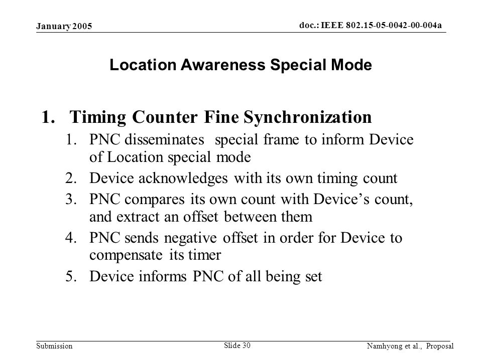 doc.: IEEE 802.15-05-0042-00-004a Submission January 2005 Namhyong et al., Proposal Slide 30 Location Awareness Special Mode 1.Timing Counter Fine Synchronization 1.PNC disseminates special frame to inform Device of Location special mode 2.Device acknowledges with its own timing count 3.PNC compares its own count with Device's count, and extract an offset between them 4.PNC sends negative offset in order for Device to compensate its timer 5.Device informs PNC of all being set