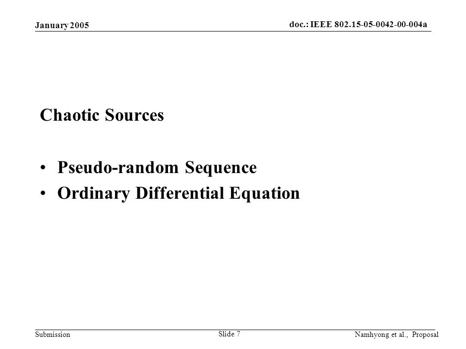 doc.: IEEE 802.15-05-0042-00-004a Submission January 2005 Namhyong et al., Proposal Slide 7 Chaotic Sources Pseudo-random Sequence Ordinary Differential Equation