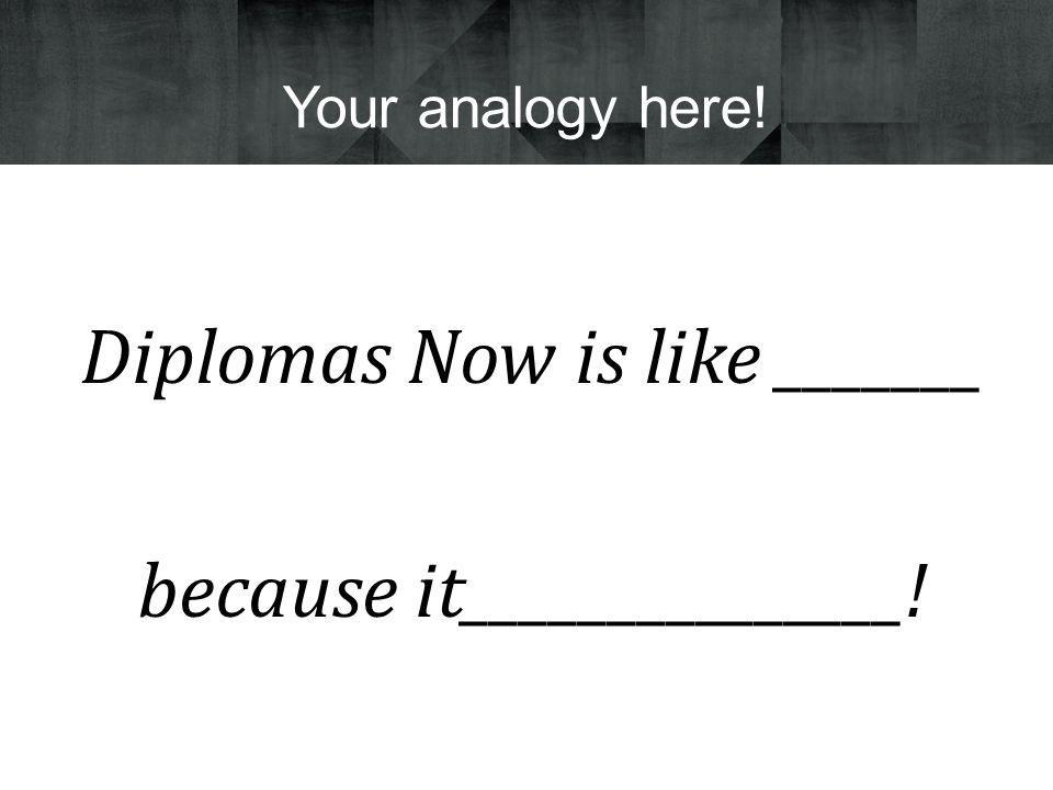 Diplomas Now is like _______ because it_______________! Your analogy here!