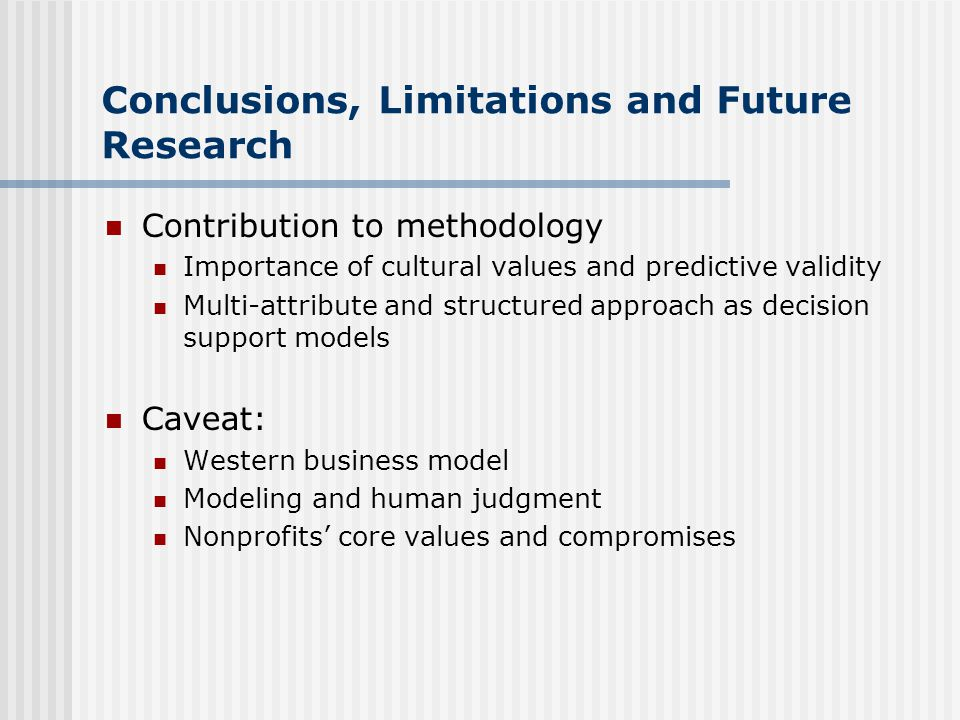Conclusions, Limitations and Future Research Contribution to methodology Importance of cultural values and predictive validity Multi-attribute and structured approach as decision support models Caveat: Western business model Modeling and human judgment Nonprofits' core values and compromises