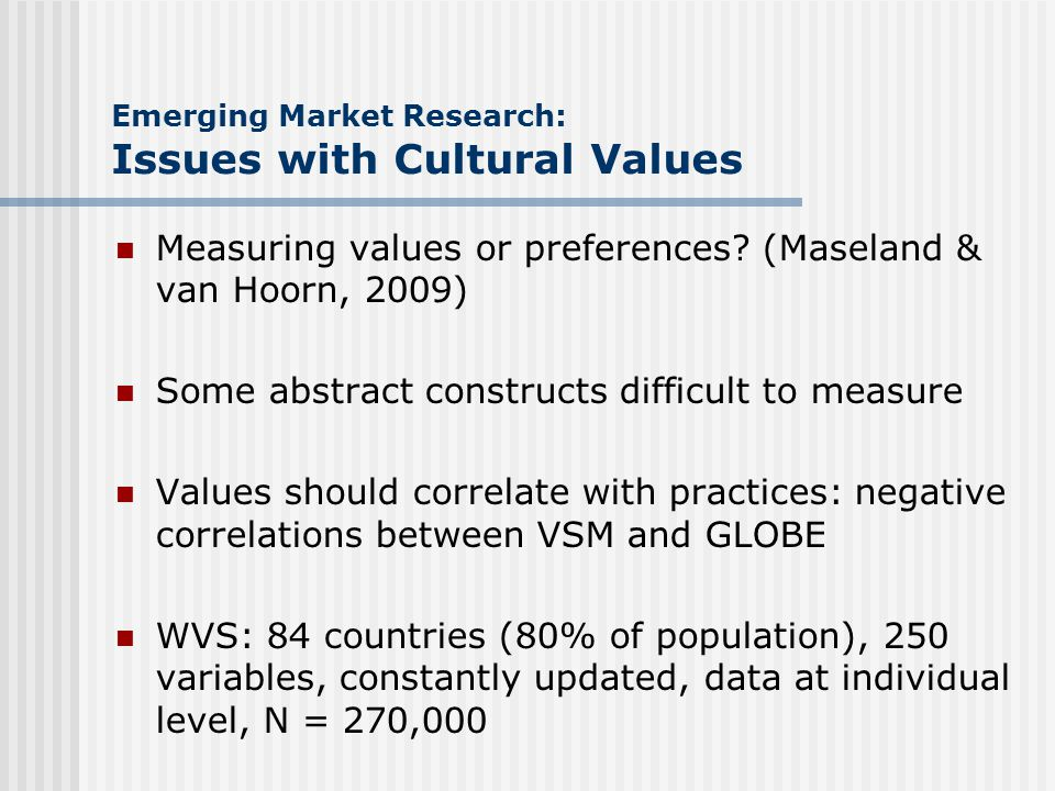 Emerging Market Research: Issues with Cultural Values Measuring values or preferences? (Maseland & van Hoorn, 2009) Some abstract constructs difficult