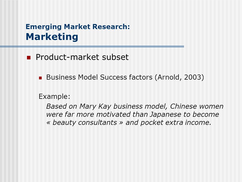 Emerging Market Research: Marketing Product-market subset Business Model Success factors (Arnold, 2003) Example: Based on Mary Kay business model, Chinese women were far more motivated than Japanese to become « beauty consultants » and pocket extra income.