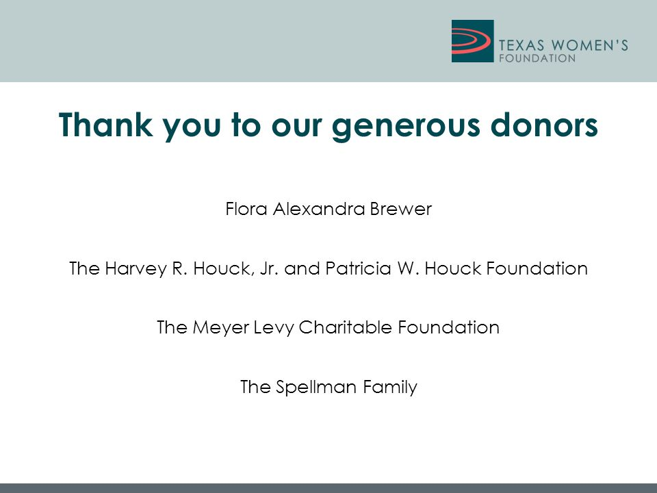 Thank you to our generous donors Flora Alexandra Brewer The Harvey R. Houck, Jr. and Patricia W. Houck Foundation The Meyer Levy Charitable Foundation
