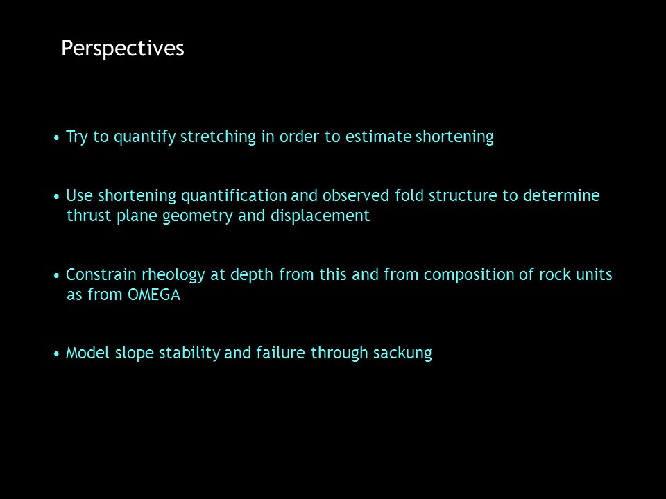 Perspectives Constrain rheology at depth from this and from composition of rock units as from OMEGA Model slope stability and failure through sackung Try to quantify stretching in order to estimate shortening Use shortening quantification and observed fold structure to determine thrust plane geometry and displacement