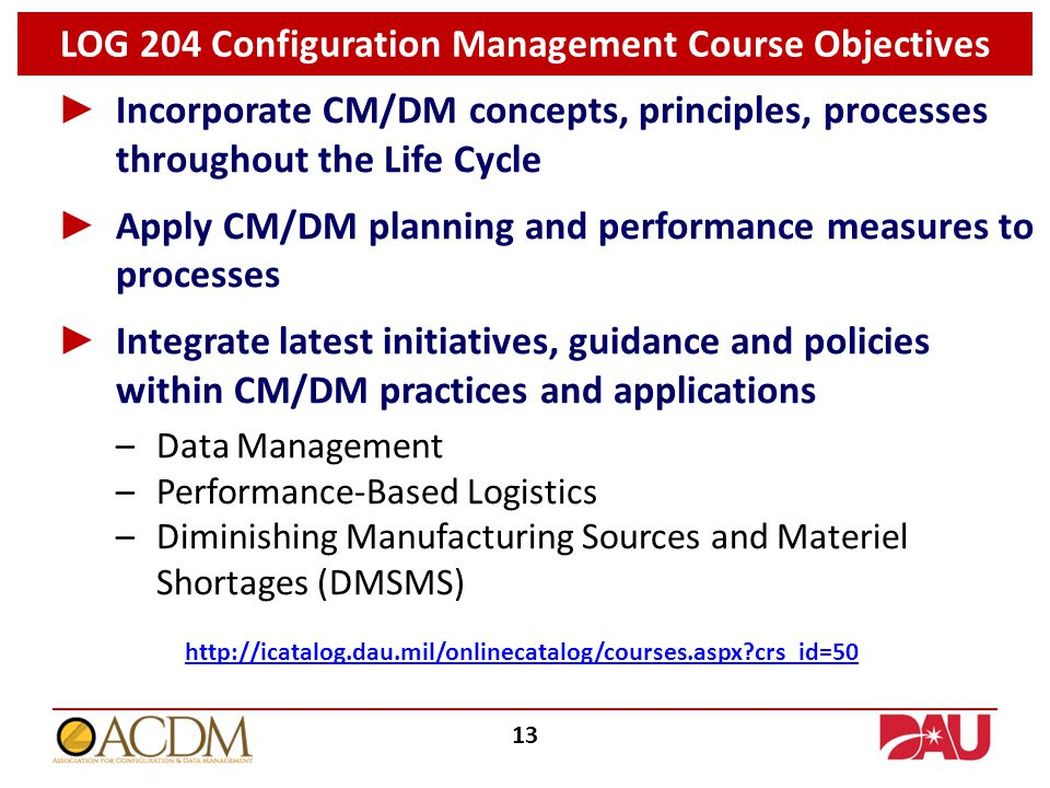 ► Incorporate CM/DM concepts, principles, processes throughout the Life Cycle ► Apply CM/DM planning and performance measures to processes ► Integrate latest initiatives, guidance and policies within CM/DM practices and applications –Data Management –Performance-Based Logistics –Diminishing Manufacturing Sources and Materiel Shortages (DMSMS) LOG 204 Configuration Management Course Objectives http://icatalog.dau.mil/onlinecatalog/courses.aspx?crs_id=50 13