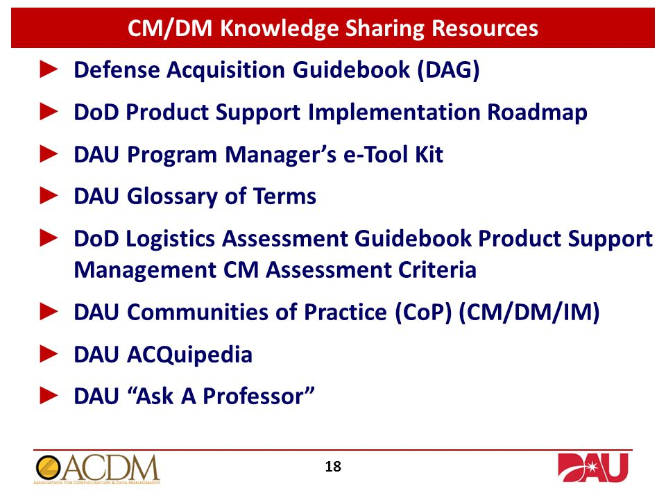 ► Defense Acquisition Guidebook (DAG) ► DoD Product Support Implementation Roadmap ► DAU Program Manager's e-Tool Kit ► DAU Glossary of Terms ► DoD Logistics Assessment Guidebook Product Support Management CM Assessment Criteria ► DAU Communities of Practice (CoP) (CM/DM/IM) ► DAU ACQuipedia ► DAU Ask A Professor CM/DM Knowledge Sharing Resources 18