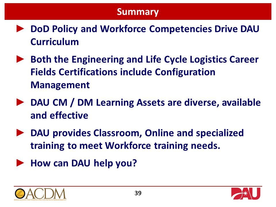 Summary 39 ► DoD Policy and Workforce Competencies Drive DAU Curriculum ► Both the Engineering and Life Cycle Logistics Career Fields Certifications include Configuration Management ► DAU CM / DM Learning Assets are diverse, available and effective ► DAU provides Classroom, Online and specialized training to meet Workforce training needs.