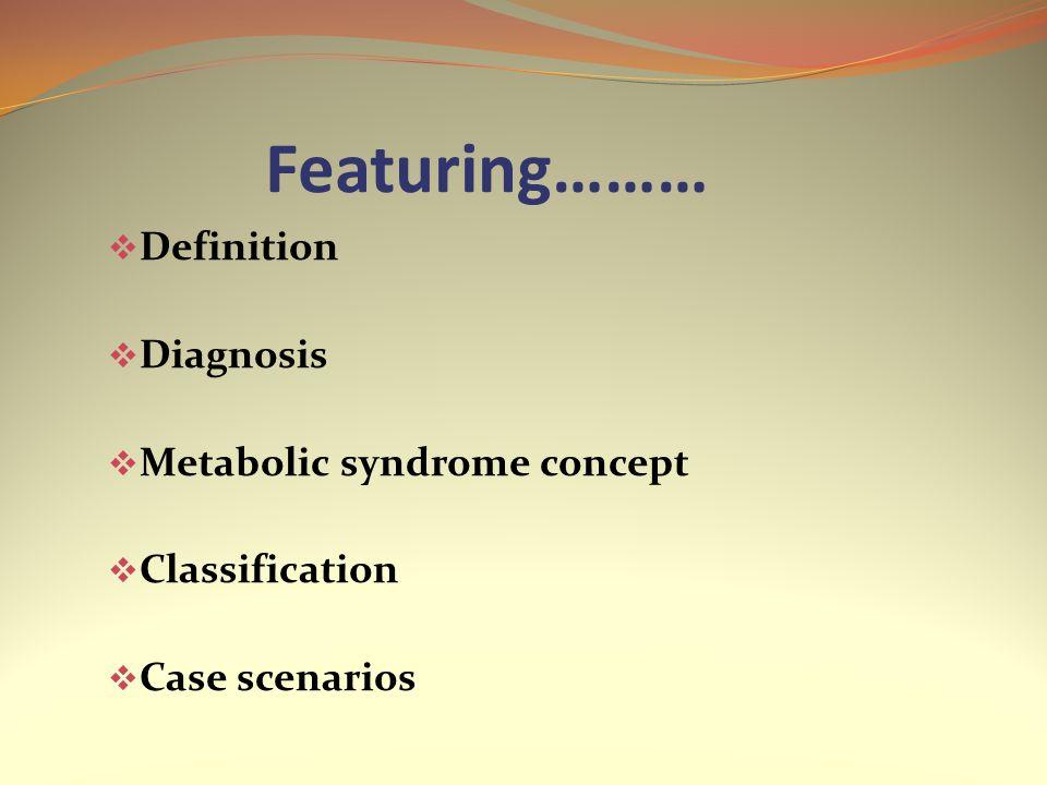 Featuring………  Definition  Diagnosis  Metabolic syndrome concept  Classification  Case scenarios