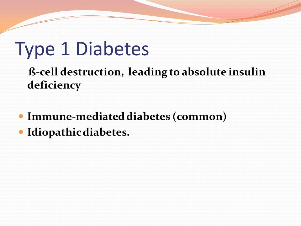 Type 1 Diabetes ß-cell destruction, leading to absolute insulin deficiency Immune-mediated diabetes (common) Idiopathic diabetes.