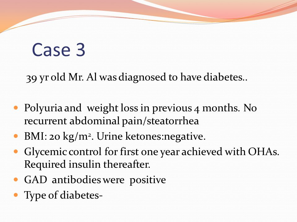 Case 3 39 yr old Mr. Al was diagnosed to have diabetes.. Polyuria and weight loss in previous 4 months. No recurrent abdominal pain/steatorrhea BMI: 2
