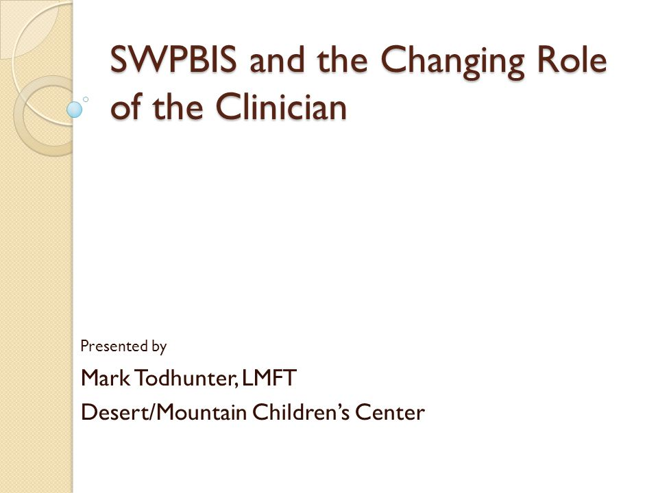 SWPBIS and the Changing Role of the Clinician Presented by Mark Todhunter, LMFT Desert/Mountain Children's Center