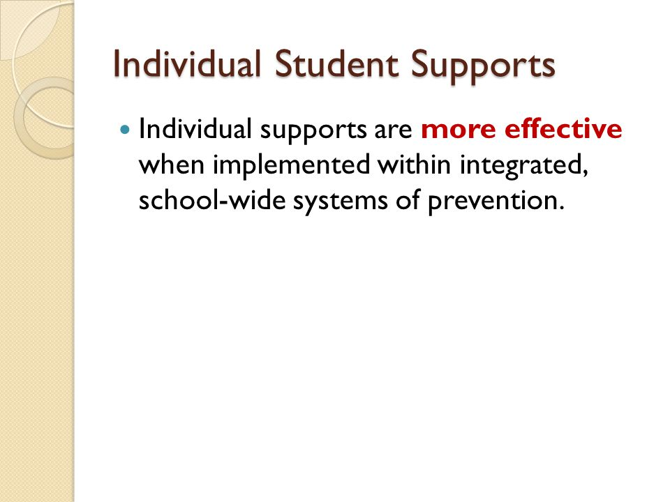 Individual Student Supports Individual supports are more effective when implemented within integrated, school-wide systems of prevention.