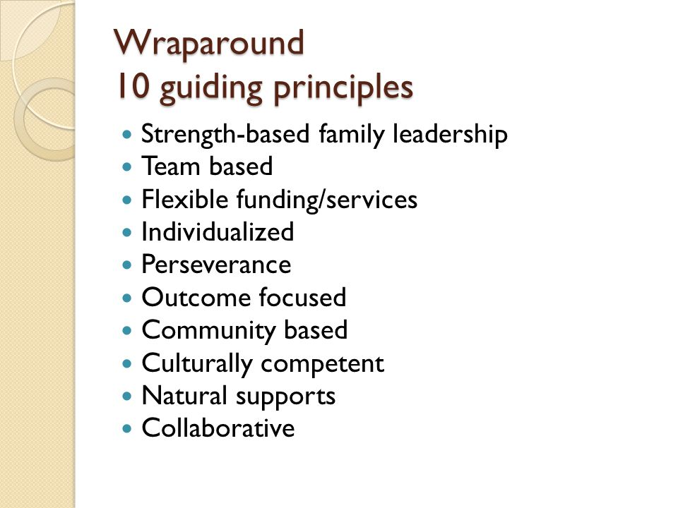 Wraparound 10 guiding principles Strength-based family leadership Team based Flexible funding/services Individualized Perseverance Outcome focused Com