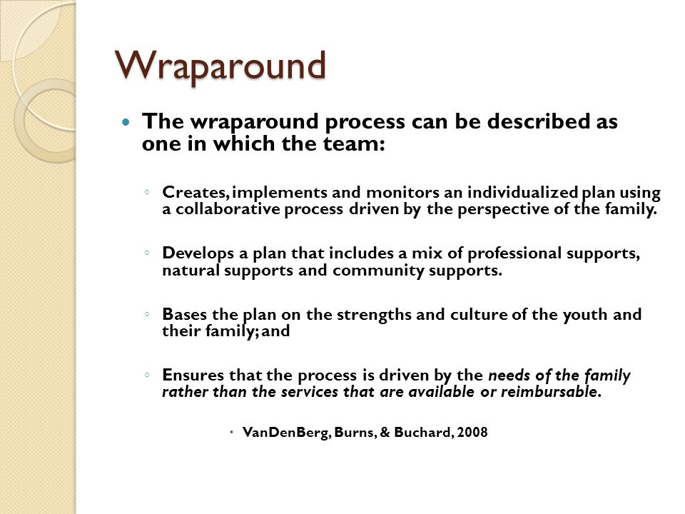 Wraparound The wraparound process can be described as one in which the team: ◦ Creates, implements and monitors an individualized plan using a collabo