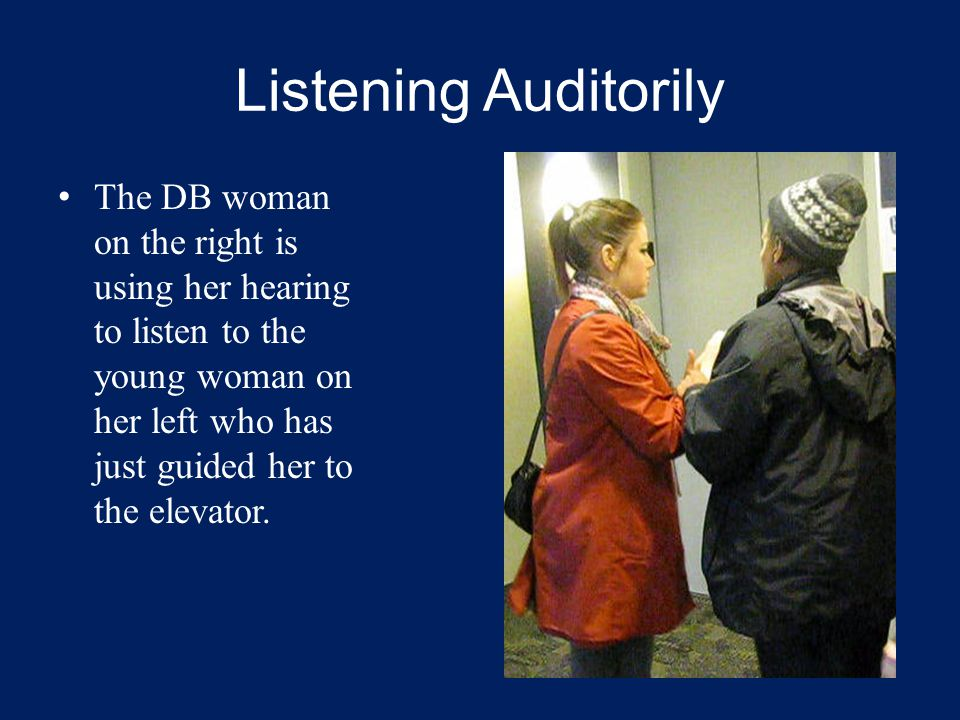 Listening Auditorily The DB woman on the right is using her hearing to listen to the young woman on her left who has just guided her to the elevator.