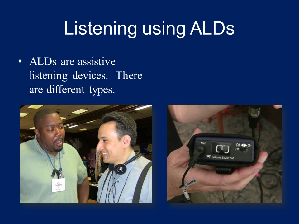 Listening using ALDs ALDs are assistive listening devices. There are different types.
