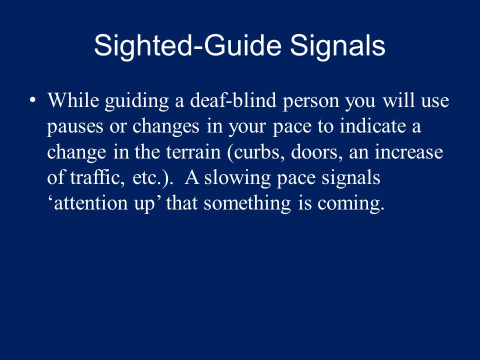 Sighted-Guide Signals While guiding a deaf-blind person you will use pauses or changes in your pace to indicate a change in the terrain (curbs, doors,