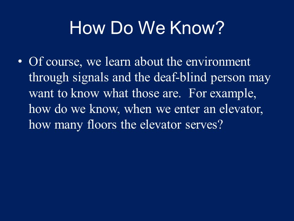 How Do We Know? Of course, we learn about the environment through signals and the deaf-blind person may want to know what those are. For example, how