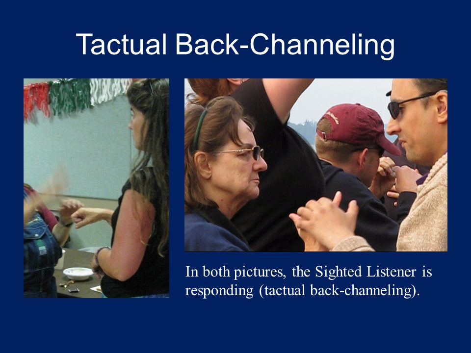 Tactual Back-Channeling In both pictures, the Sighted Listener is responding (tactual back-channeling).