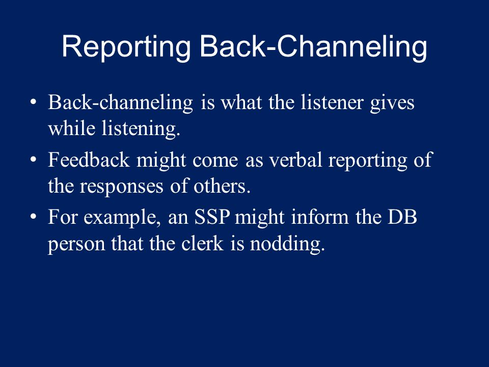 Reporting Back-Channeling Back-channeling is what the listener gives while listening. Feedback might come as verbal reporting of the responses of othe
