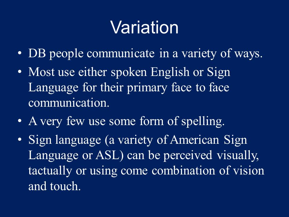 Variation DB people communicate in a variety of ways. Most use either spoken English or Sign Language for their primary face to face communication. A