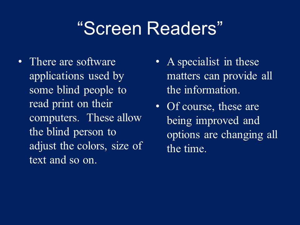 """""""Screen Readers"""" There are software applications used by some blind people to read print on their computers. These allow the blind person to adjust th"""