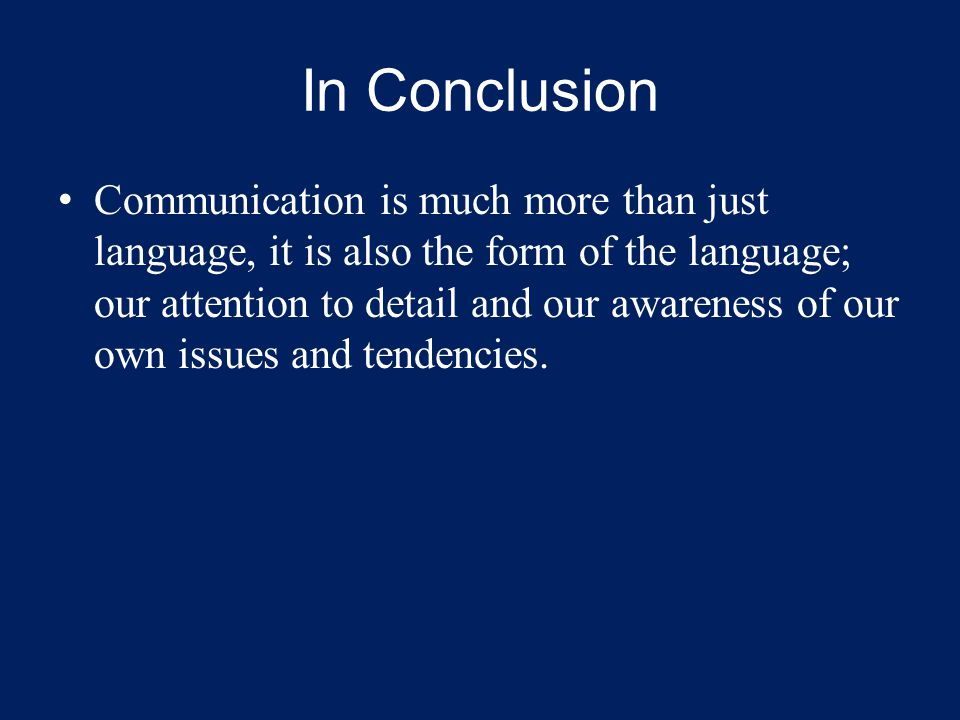 In Conclusion Communication is much more than just language, it is also the form of the language; our attention to detail and our awareness of our own