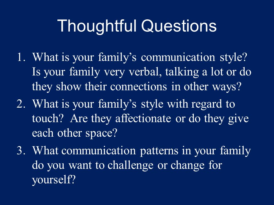 Thoughtful Questions 1.What is your family's communication style? Is your family very verbal, talking a lot or do they show their connections in other