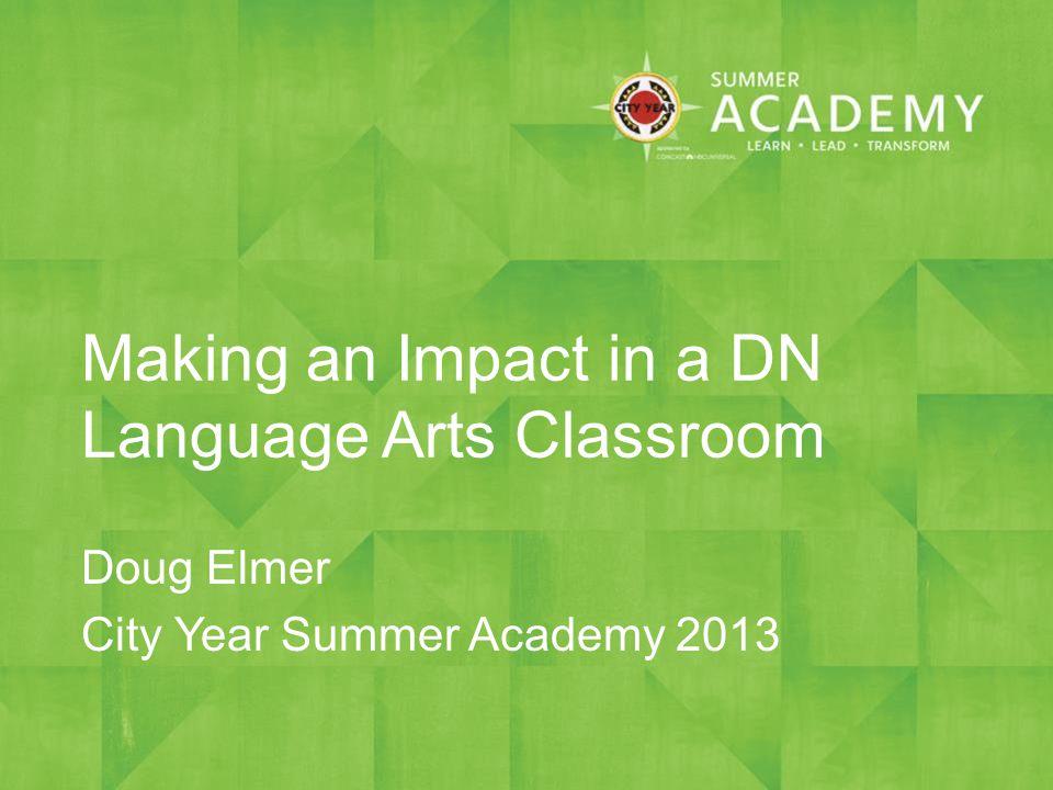 Making an Impact in a DN Language Arts Classroom Doug Elmer City Year Summer Academy 2013