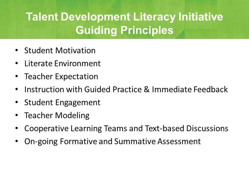 Student Motivation Literate Environment Teacher Expectation Instruction with Guided Practice & Immediate Feedback Student Engagement Teacher Modeling Cooperative Learning Teams and Text-based Discussions On-going Formative and Summative Assessment Talent Development Literacy Initiative Guiding Principles
