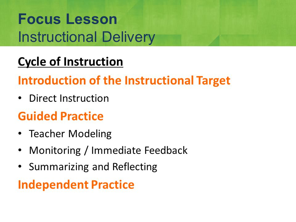 Cycle of Instruction Introduction of the Instructional Target Direct Instruction Guided Practice Teacher Modeling Monitoring / Immediate Feedback Summarizing and Reflecting Independent Practice Focus Lesson Instructional Delivery